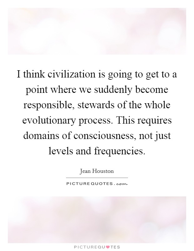I think civilization is going to get to a point where we suddenly become responsible, stewards of the whole evolutionary process. This requires domains of consciousness, not just levels and frequencies Picture Quote #1