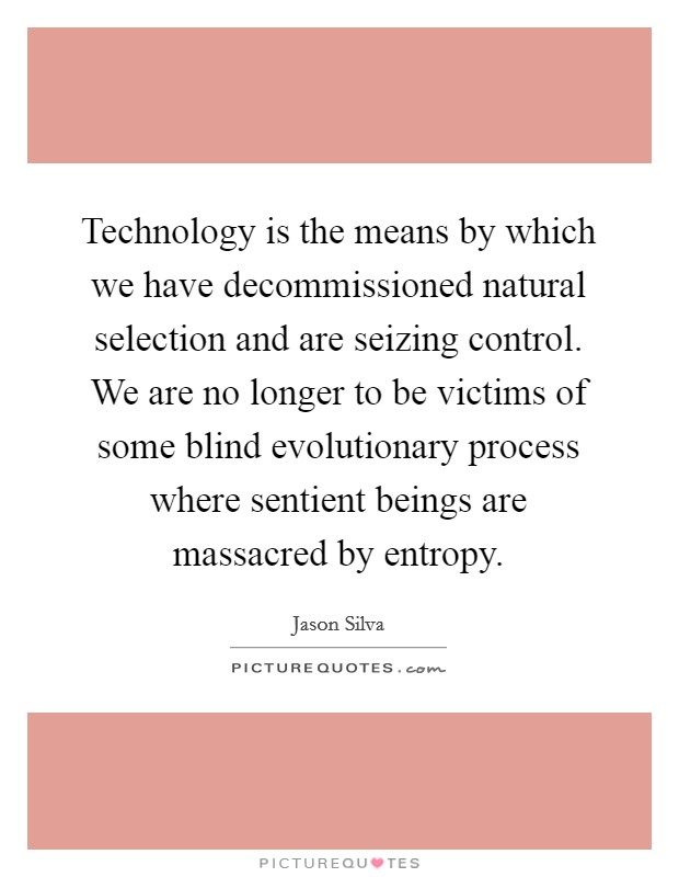 Technology is the means by which we have decommissioned natural selection and are seizing control. We are no longer to be victims of some blind evolutionary process where sentient beings are massacred by entropy Picture Quote #1