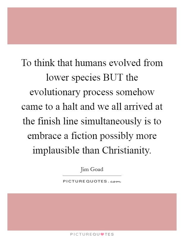 To think that humans evolved from lower species BUT the evolutionary process somehow came to a halt and we all arrived at the finish line simultaneously is to embrace a fiction possibly more implausible than Christianity. Picture Quote #1