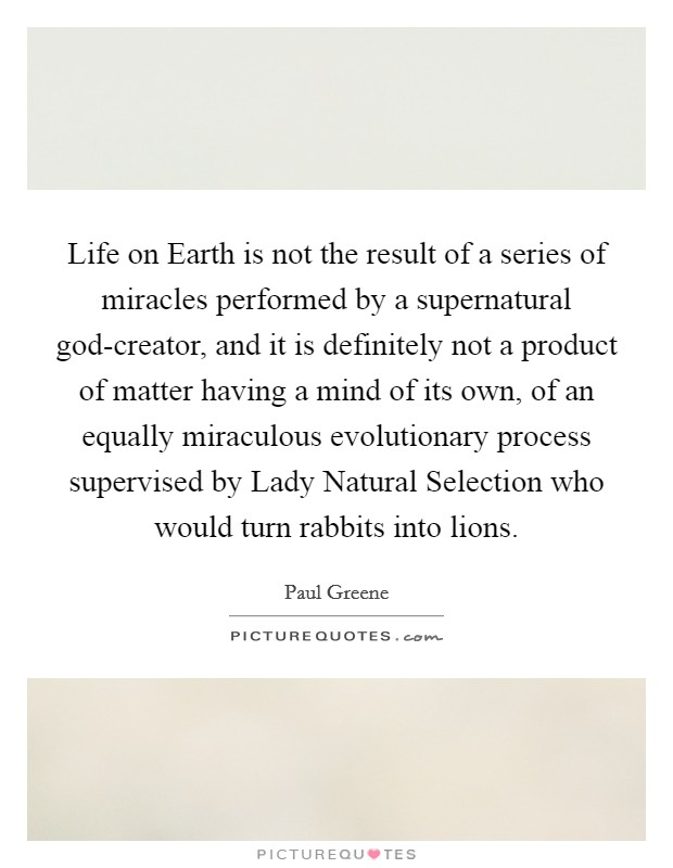 Life on Earth is not the result of a series of miracles performed by a supernatural god-creator, and it is definitely not a product of matter having a mind of its own, of an equally miraculous evolutionary process supervised by Lady Natural Selection who would turn rabbits into lions Picture Quote #1