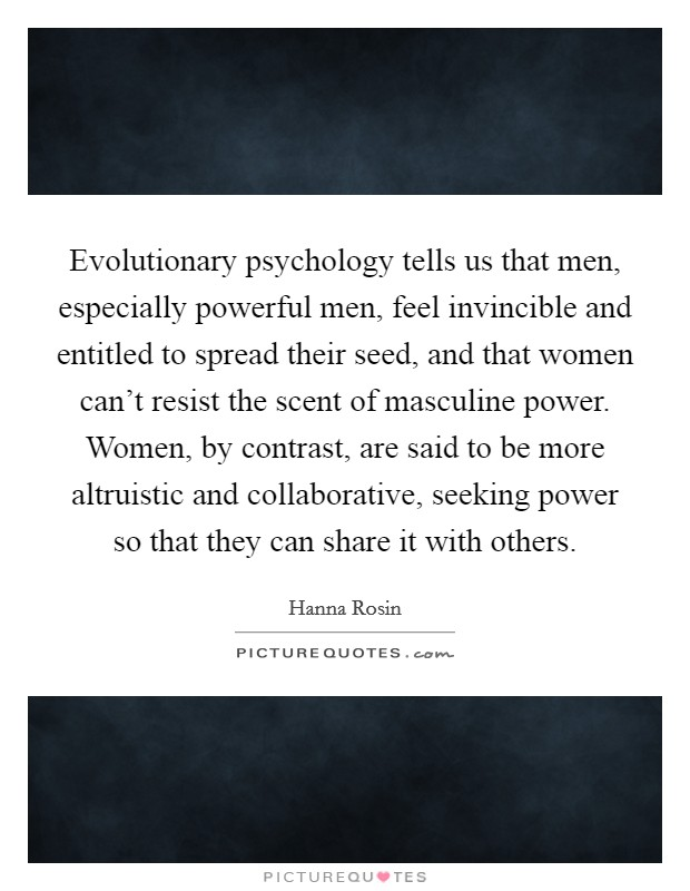 Evolutionary psychology tells us that men, especially powerful men, feel invincible and entitled to spread their seed, and that women can't resist the scent of masculine power. Women, by contrast, are said to be more altruistic and collaborative, seeking power so that they can share it with others Picture Quote #1
