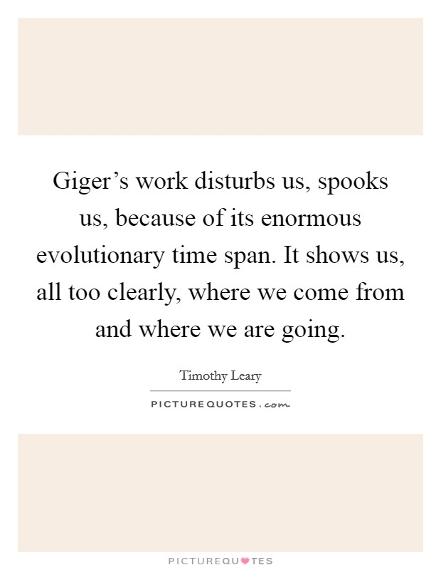 Giger's work disturbs us, spooks us, because of its enormous evolutionary time span. It shows us, all too clearly, where we come from and where we are going. Picture Quote #1
