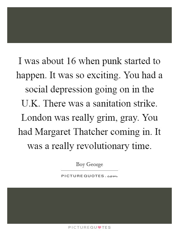 I was about 16 when punk started to happen. It was so exciting. You had a social depression going on in the U.K. There was a sanitation strike. London was really grim, gray. You had Margaret Thatcher coming in. It was a really revolutionary time Picture Quote #1