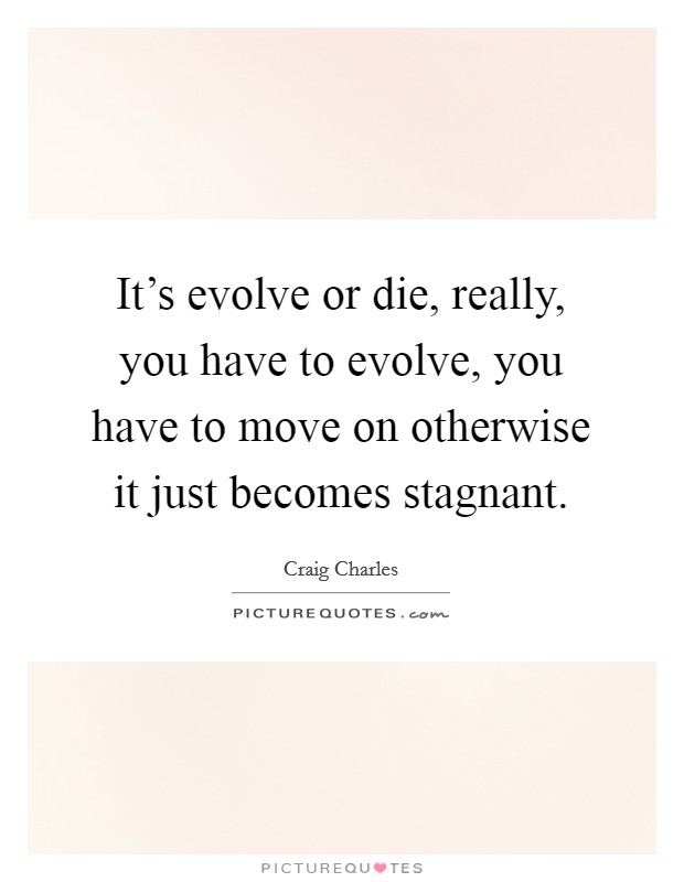 It's evolve or die, really, you have to evolve, you have to move on otherwise it just becomes stagnant Picture Quote #1