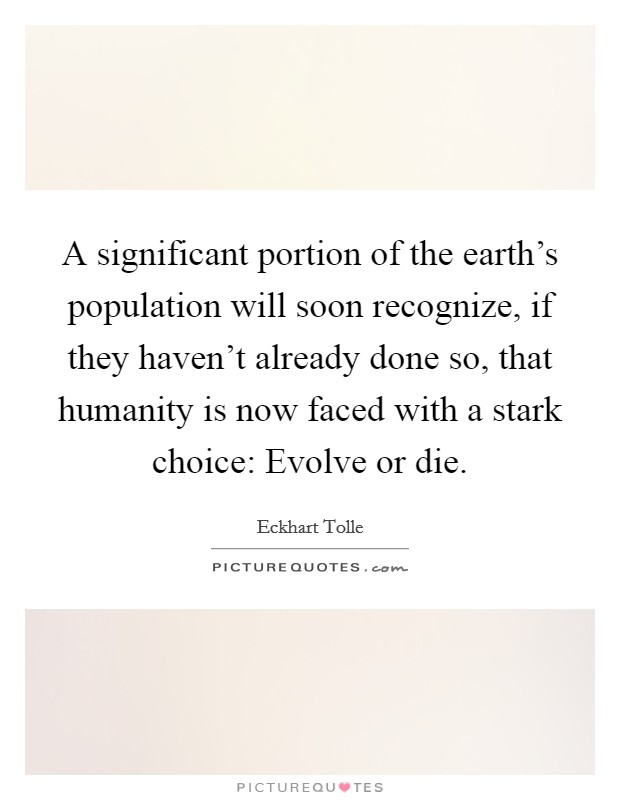 A significant portion of the earth's population will soon recognize, if they haven't already done so, that humanity is now faced with a stark choice: Evolve or die Picture Quote #1