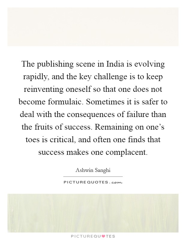 The publishing scene in India is evolving rapidly, and the key challenge is to keep reinventing oneself so that one does not become formulaic. Sometimes it is safer to deal with the consequences of failure than the fruits of success. Remaining on one's toes is critical, and often one finds that success makes one complacent Picture Quote #1