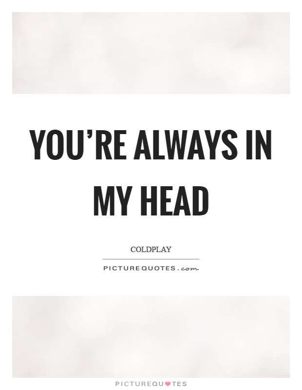 You're always in my head Picture Quote #1