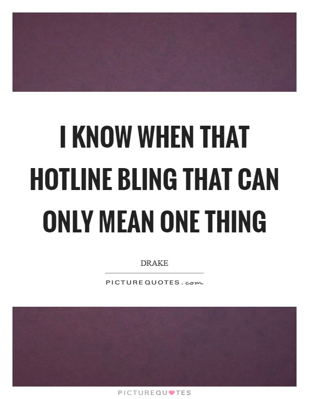 I know when that hotline bling That can only mean one thing Picture Quote #1