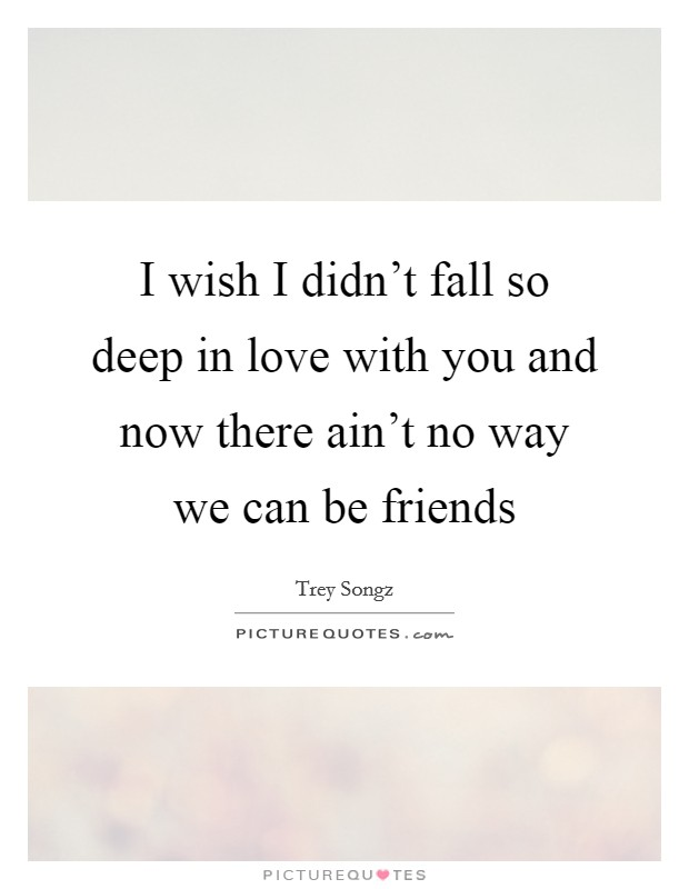 I wish I didn't fall so deep in love with you and now there ain't no way we can be friends Picture Quote #1