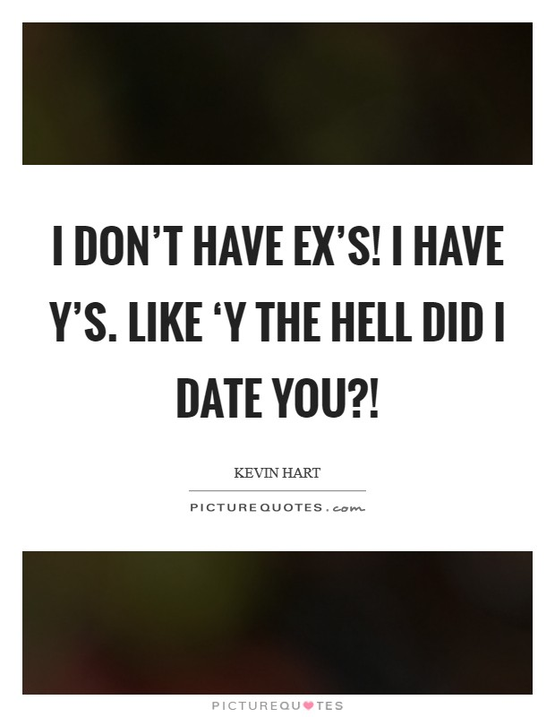 I DON'T have EX's! I have Y's. Like 'Y the hell did I date you?! Picture Quote #1