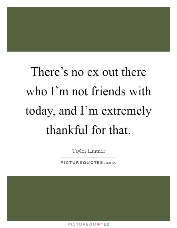 There's no ex out there who I'm not friends with today, and I'm extremely thankful for that Picture Quote #1