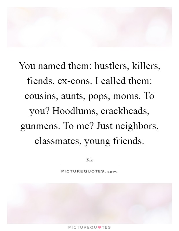 You named them: hustlers, killers, fiends, ex-cons. I called them: cousins, aunts, pops, moms. To you? Hoodlums, crackheads, gunmens. To me? Just neighbors, classmates, young friends Picture Quote #1