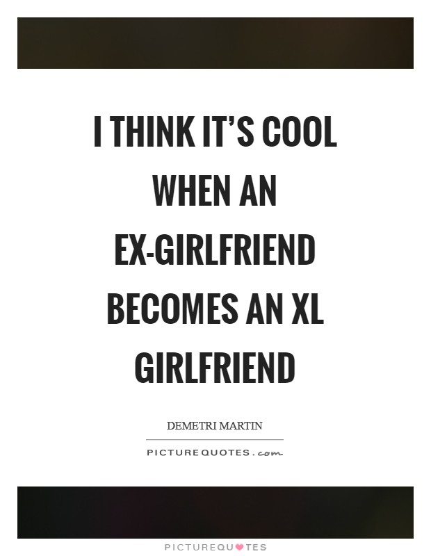 I think it's cool when an ex-girlfriend becomes an XL girlfriend Picture Quote #1