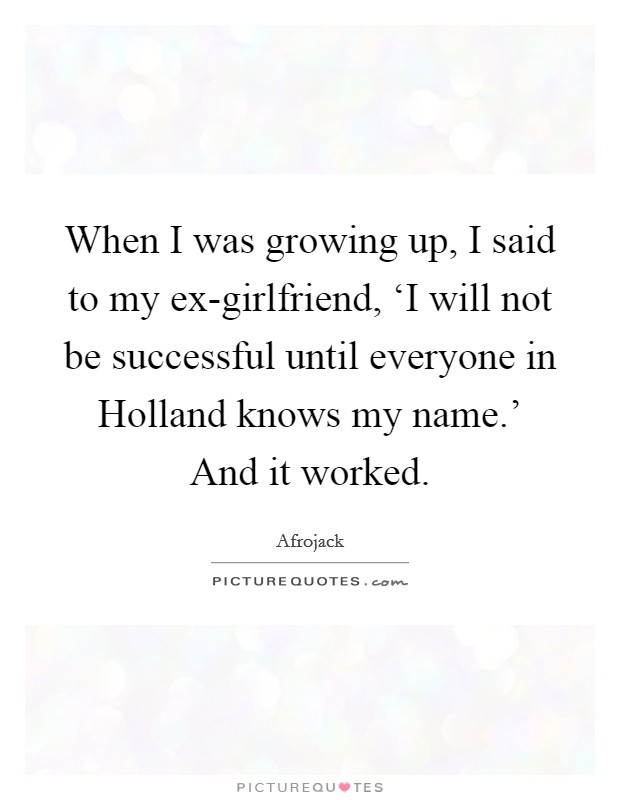 When I was growing up, I said to my ex-girlfriend, 'I will not be successful until everyone in Holland knows my name.' And it worked Picture Quote #1