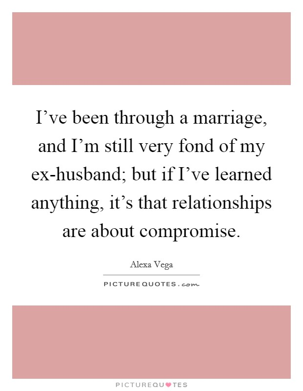 I've been through a marriage, and I'm still very fond of my ex-husband; but if I've learned anything, it's that relationships are about compromise Picture Quote #1