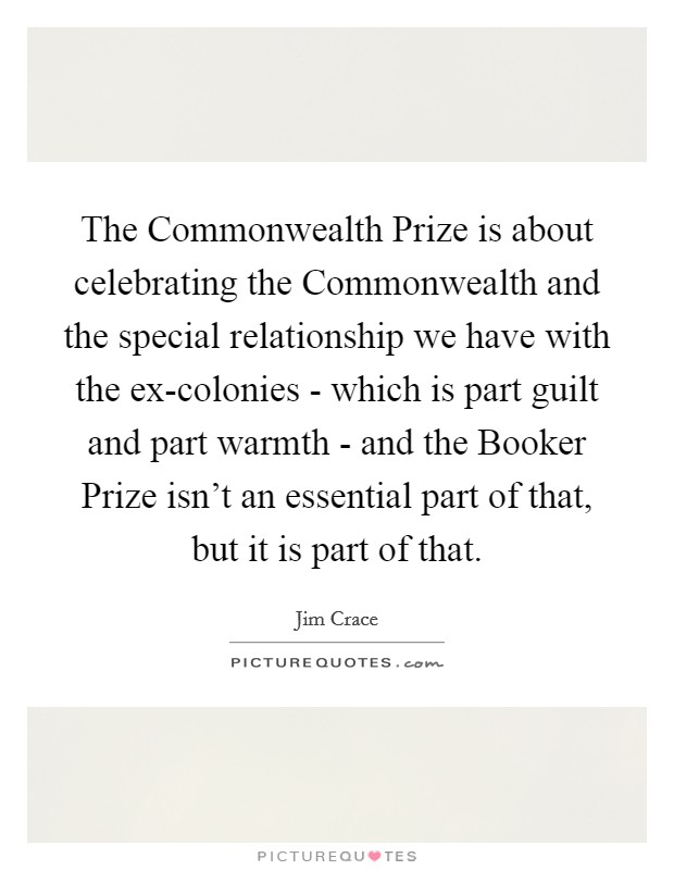 The Commonwealth Prize is about celebrating the Commonwealth and the special relationship we have with the ex-colonies - which is part guilt and part warmth - and the Booker Prize isn't an essential part of that, but it is part of that. Picture Quote #1