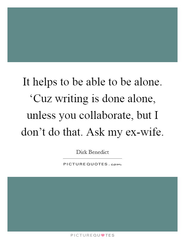 It helps to be able to be alone. 'Cuz writing is done alone, unless you collaborate, but I don't do that. Ask my ex-wife Picture Quote #1