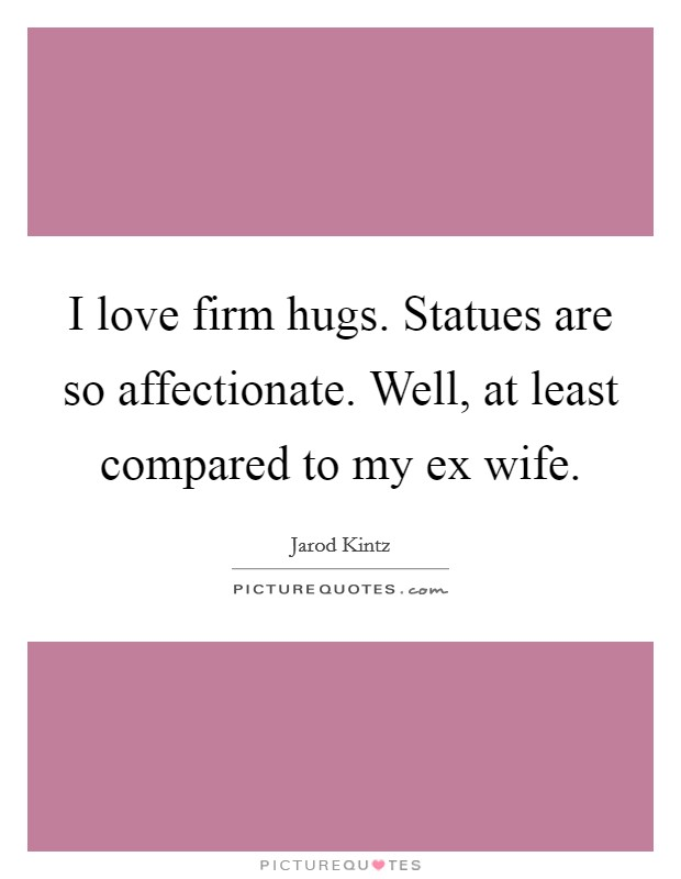 I love firm hugs. Statues are so affectionate. Well, at least compared to my ex wife Picture Quote #1