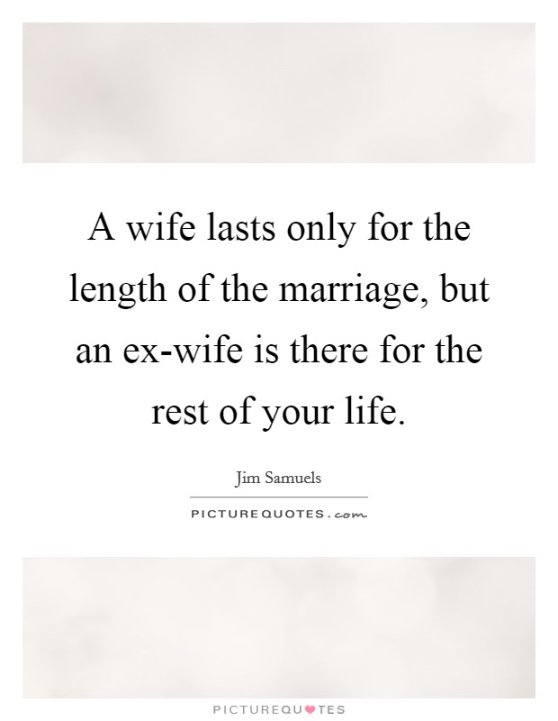 A wife lasts only for the length of the marriage, but an ex-wife is there for the rest of your life Picture Quote #1