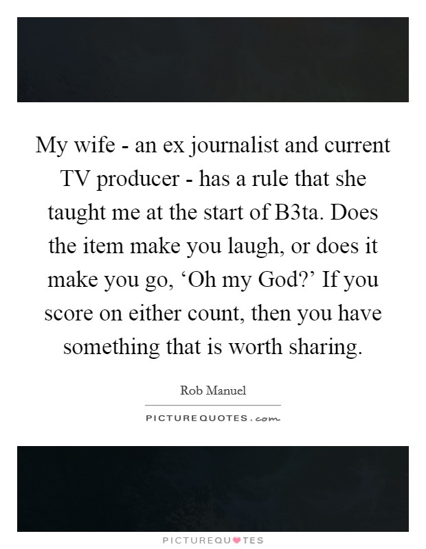 My wife - an ex journalist and current TV producer - has a rule that she taught me at the start of B3ta. Does the item make you laugh, or does it make you go, 'Oh my God?' If you score on either count, then you have something that is worth sharing Picture Quote #1