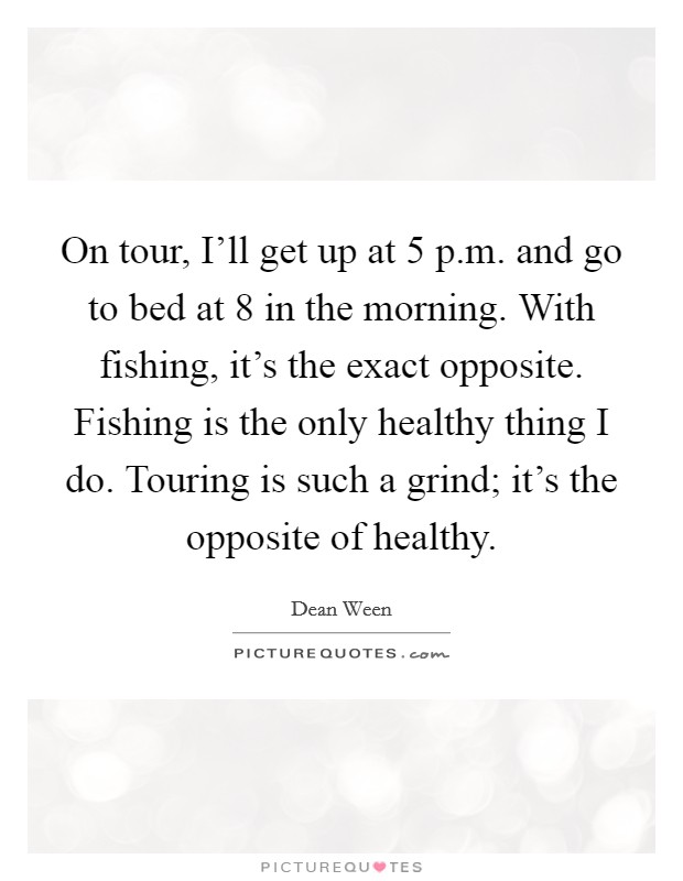 On tour, I'll get up at 5 p.m. and go to bed at 8 in the morning. With fishing, it's the exact opposite. Fishing is the only healthy thing I do. Touring is such a grind; it's the opposite of healthy Picture Quote #1