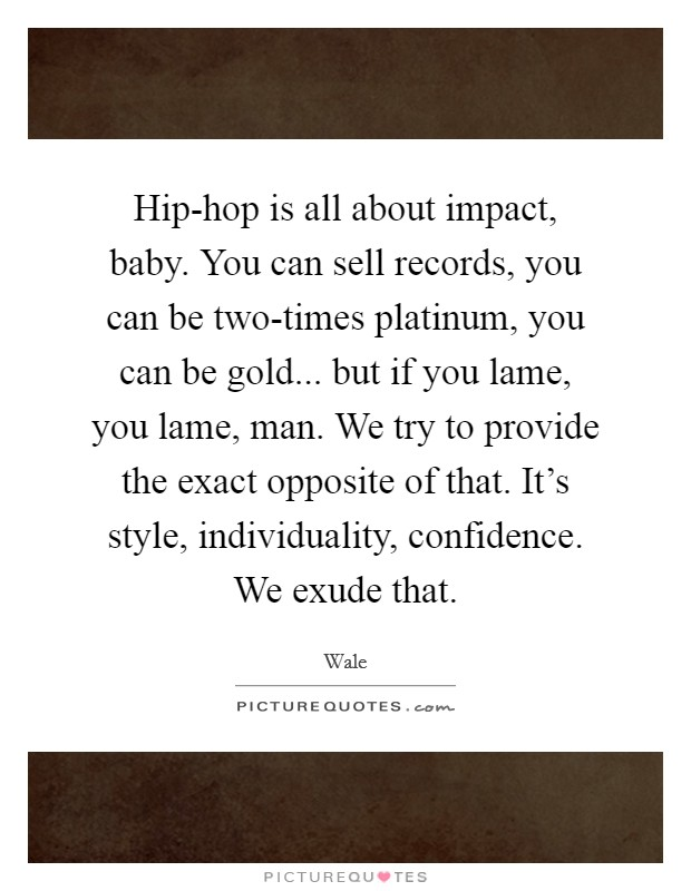 Hip-hop is all about impact, baby. You can sell records, you can be two-times platinum, you can be gold... but if you lame, you lame, man. We try to provide the exact opposite of that. It's style, individuality, confidence. We exude that Picture Quote #1