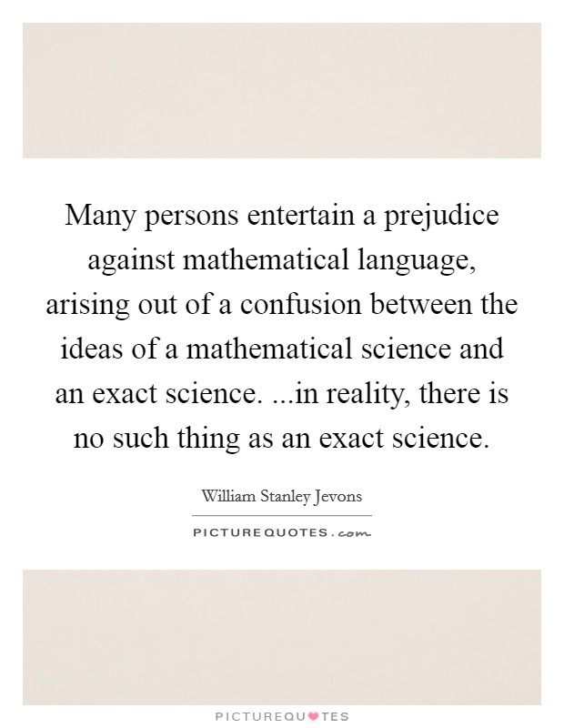 Many persons entertain a prejudice against mathematical language, arising out of a confusion between the ideas of a mathematical science and an exact science. ...in reality, there is no such thing as an exact science. Picture Quote #1