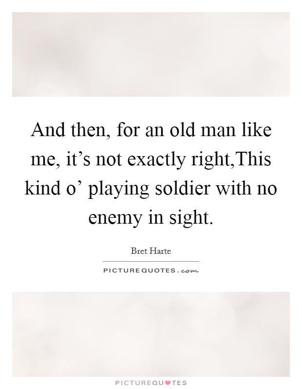 And then, for an old man like me, it's not exactly right,This kind o' playing soldier with no enemy in sight Picture Quote #1
