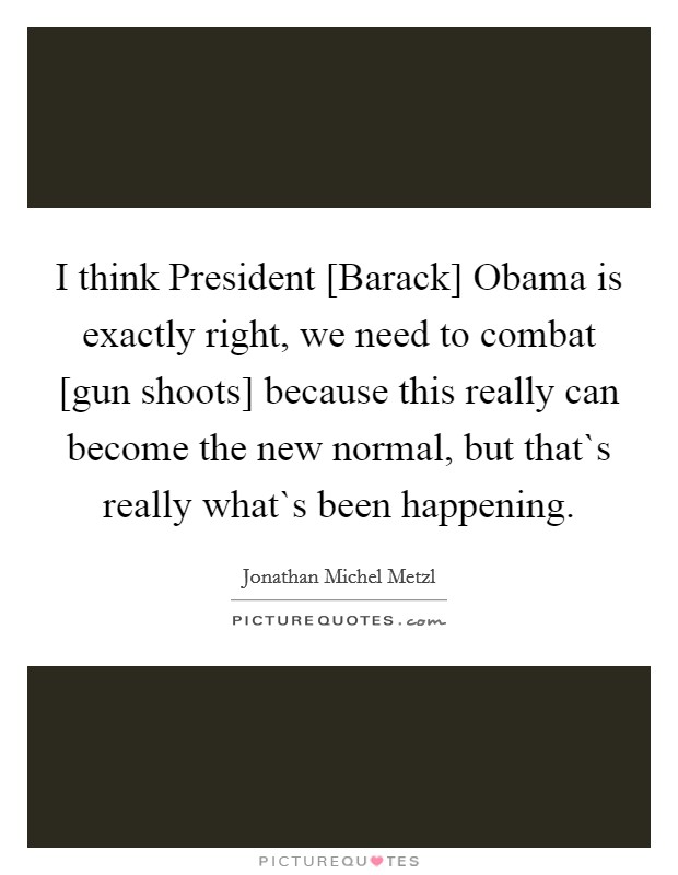 I think President [Barack] Obama is exactly right, we need to combat [gun shoots] because this really can become the new normal, but that`s really what`s been happening Picture Quote #1