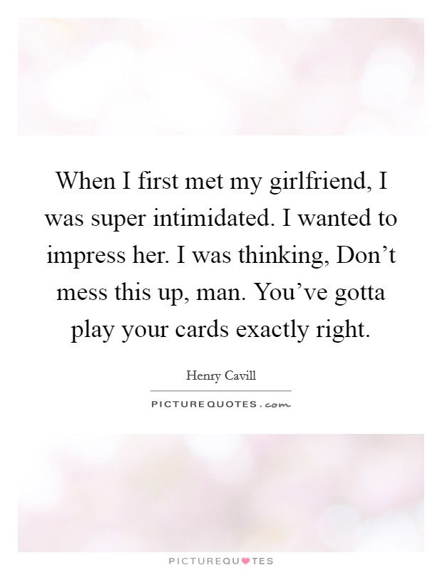 When I first met my girlfriend, I was super intimidated. I wanted to impress her. I was thinking, Don't mess this up, man. You've gotta play your cards exactly right Picture Quote #1
