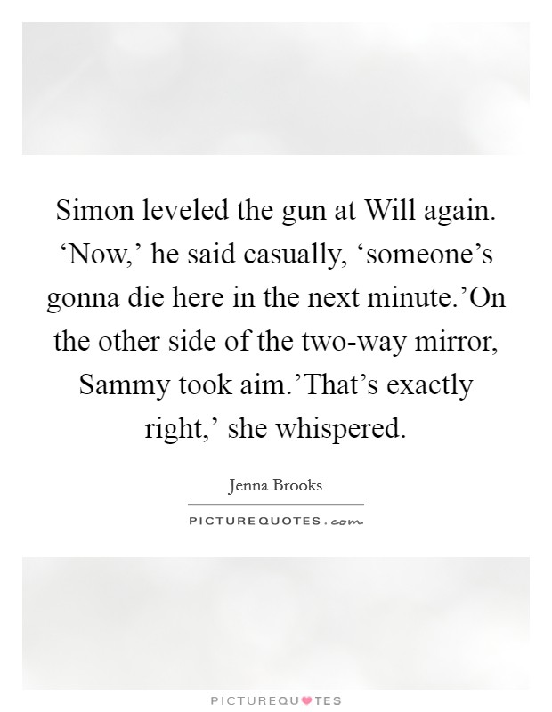 Simon leveled the gun at Will again. 'Now,' he said casually, 'someone's gonna die here in the next minute.'On the other side of the two-way mirror, Sammy took aim.'That's exactly right,' she whispered Picture Quote #1