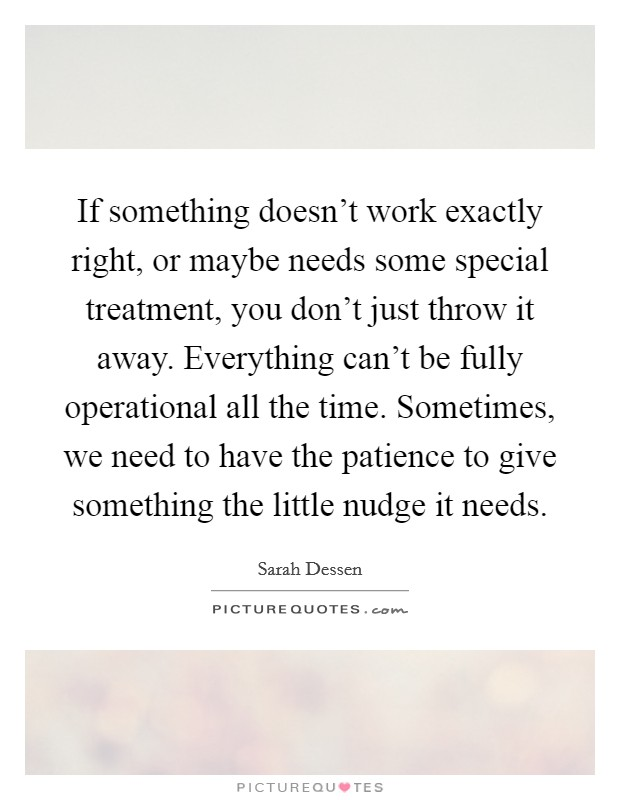 If something doesn't work exactly right, or maybe needs some special treatment, you don't just throw it away. Everything can't be fully operational all the time. Sometimes, we need to have the patience to give something the little nudge it needs. Picture Quote #1