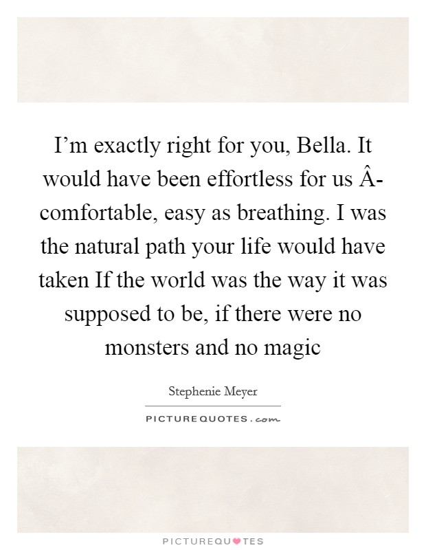 I'm exactly right for you, Bella. It would have been effortless for us Â- comfortable, easy as breathing. I was the natural path your life would have taken If the world was the way it was supposed to be, if there were no monsters and no magic Picture Quote #1
