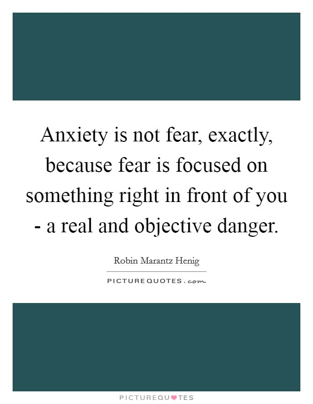 Anxiety is not fear, exactly, because fear is focused on something right in front of you - a real and objective danger Picture Quote #1