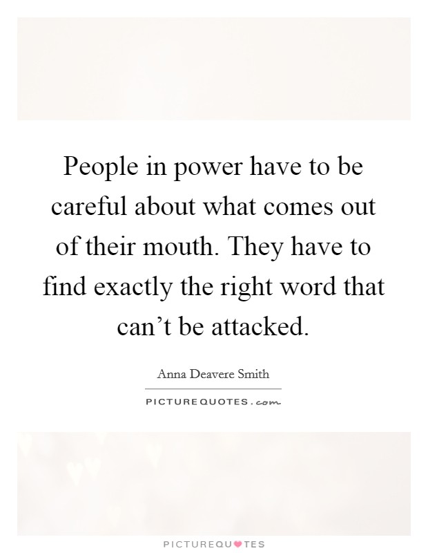 People in power have to be careful about what comes out of their mouth. They have to find exactly the right word that can't be attacked Picture Quote #1