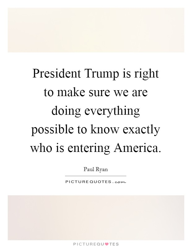 President Trump is right to make sure we are doing everything possible to know exactly who is entering America Picture Quote #1