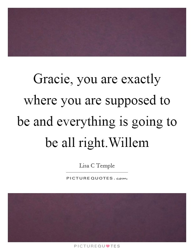 Gracie, you are exactly where you are supposed to be and everything is going to be all right.Willem Picture Quote #1