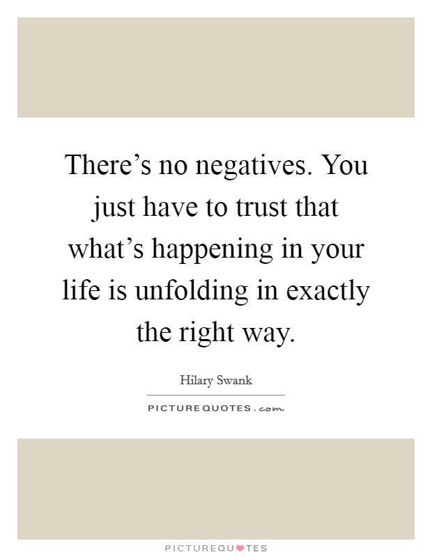 There's no negatives. You just have to trust that what's happening in your life is unfolding in exactly the right way Picture Quote #1