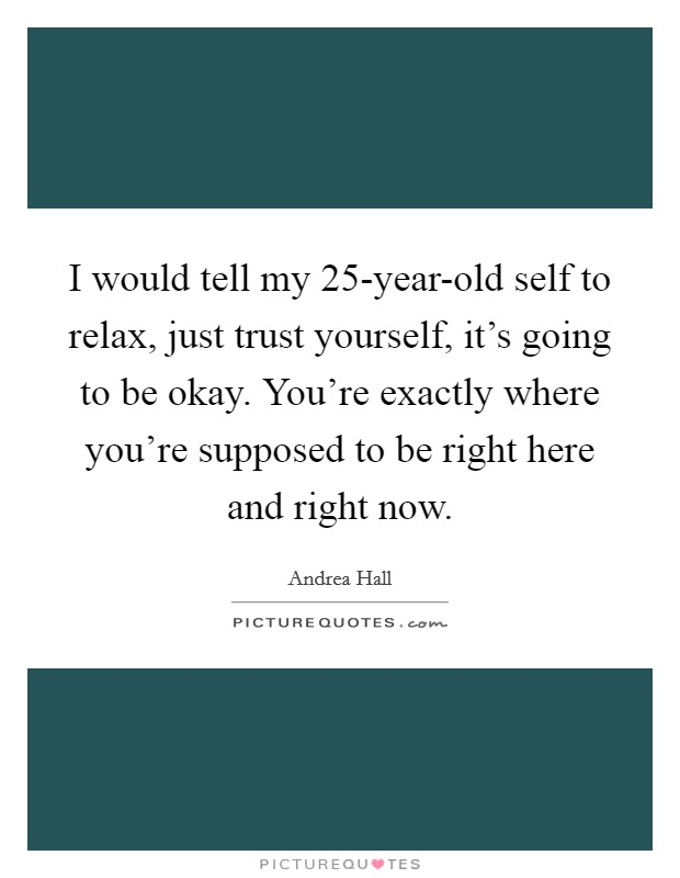 I would tell my 25-year-old self to relax, just trust yourself, it's going to be okay. You're exactly where you're supposed to be right here and right now Picture Quote #1