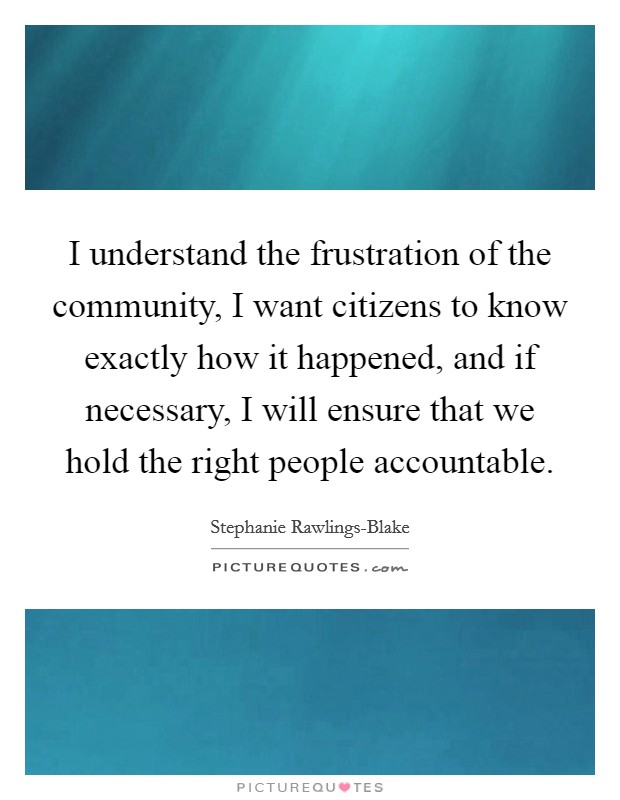 I understand the frustration of the community, I want citizens to know exactly how it happened, and if necessary, I will ensure that we hold the right people accountable. Picture Quote #1