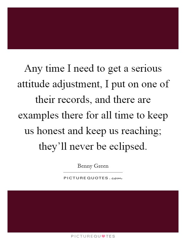 Any time I need to get a serious attitude adjustment, I put on one of their records, and there are examples there for all time to keep us honest and keep us reaching; they'll never be eclipsed Picture Quote #1
