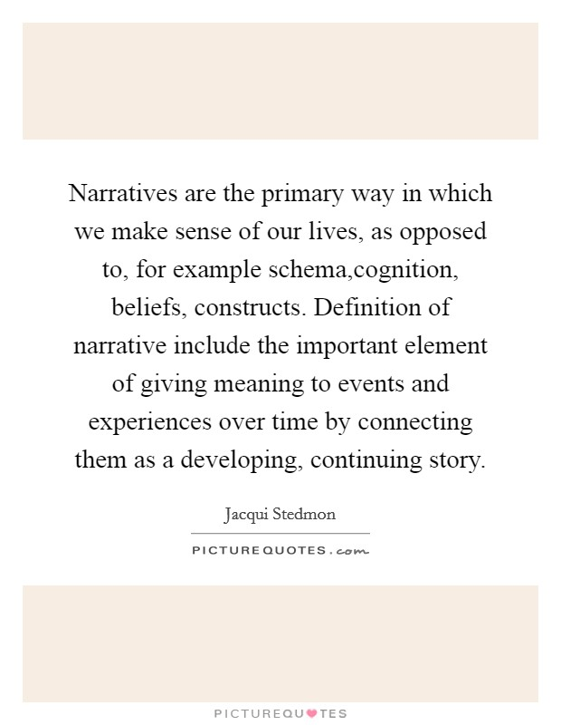Narratives are the primary way in which we make sense of our lives, as opposed to, for example schema,cognition, beliefs, constructs. Definition of narrative include the important element of giving meaning to events and experiences over time by connecting them as a developing, continuing story Picture Quote #1