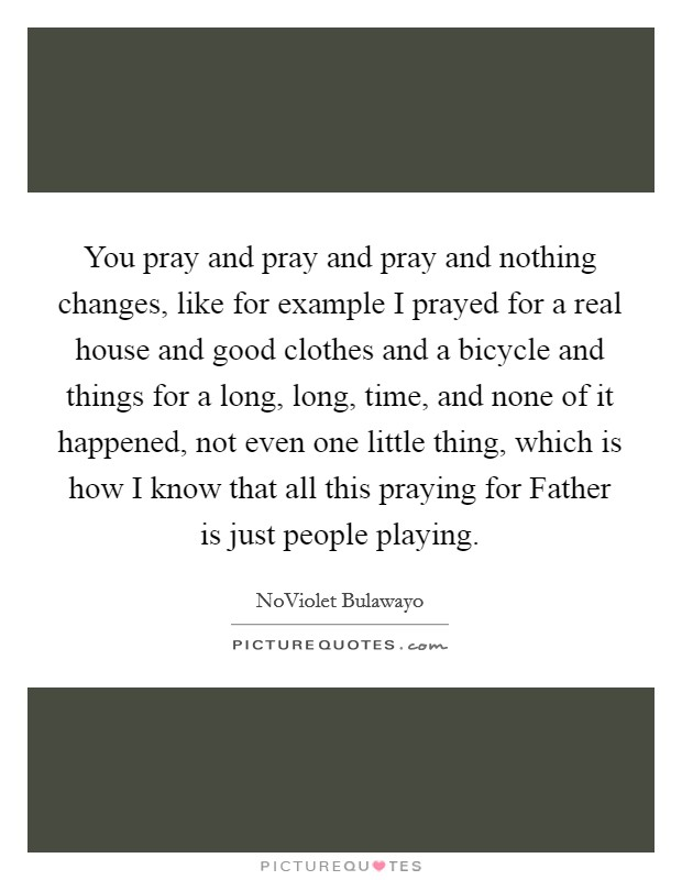 You pray and pray and pray and nothing changes, like for example I prayed for a real house and good clothes and a bicycle and things for a long, long, time, and none of it happened, not even one little thing, which is how I know that all this praying for Father is just people playing. Picture Quote #1