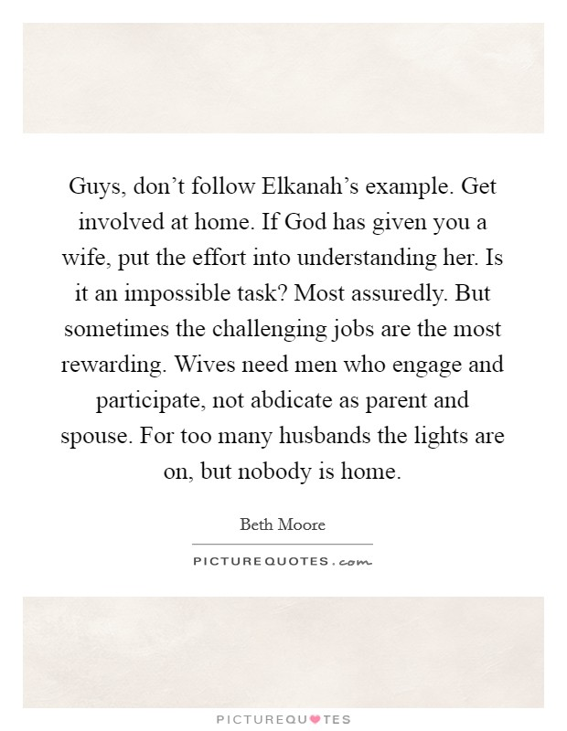 Guys, don't follow Elkanah's example. Get involved at home. If God has given you a wife, put the effort into understanding her. Is it an impossible task? Most assuredly. But sometimes the challenging jobs are the most rewarding. Wives need men who engage and participate, not abdicate as parent and spouse. For too many husbands the lights are on, but nobody is home Picture Quote #1