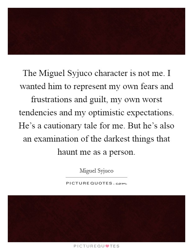 The Miguel Syjuco character is not me. I wanted him to represent my own fears and frustrations and guilt, my own worst tendencies and my optimistic expectations. He's a cautionary tale for me. But he's also an examination of the darkest things that haunt me as a person Picture Quote #1