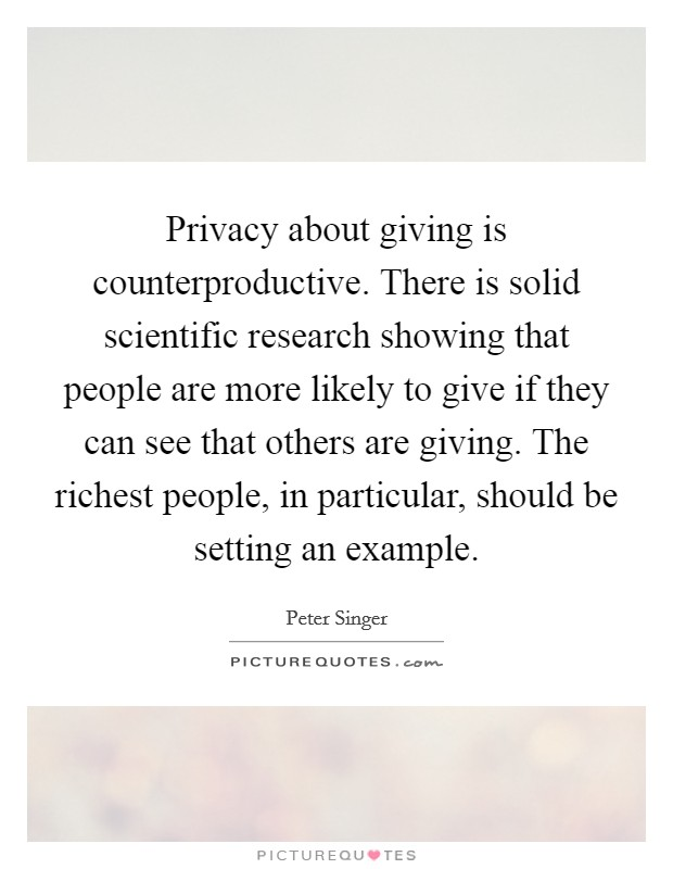 Privacy about giving is counterproductive. There is solid scientific research showing that people are more likely to give if they can see that others are giving. The richest people, in particular, should be setting an example Picture Quote #1