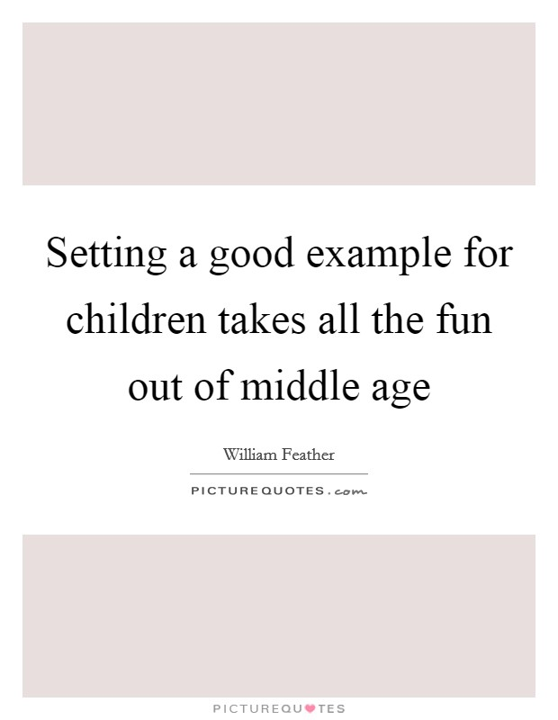Setting a good example for children takes all the fun out of middle age Picture Quote #1