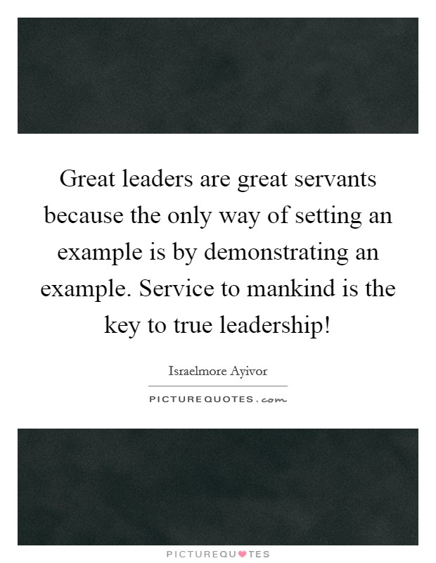 Great leaders are great servants because the only way of setting an example is by demonstrating an example. Service to mankind is the key to true leadership! Picture Quote #1