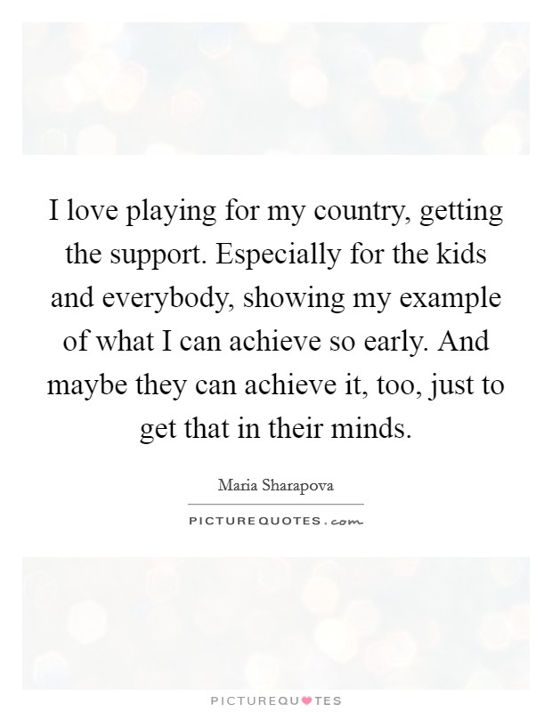 I love playing for my country, getting the support. Especially for the kids and everybody, showing my example of what I can achieve so early. And maybe they can achieve it, too, just to get that in their minds Picture Quote #1