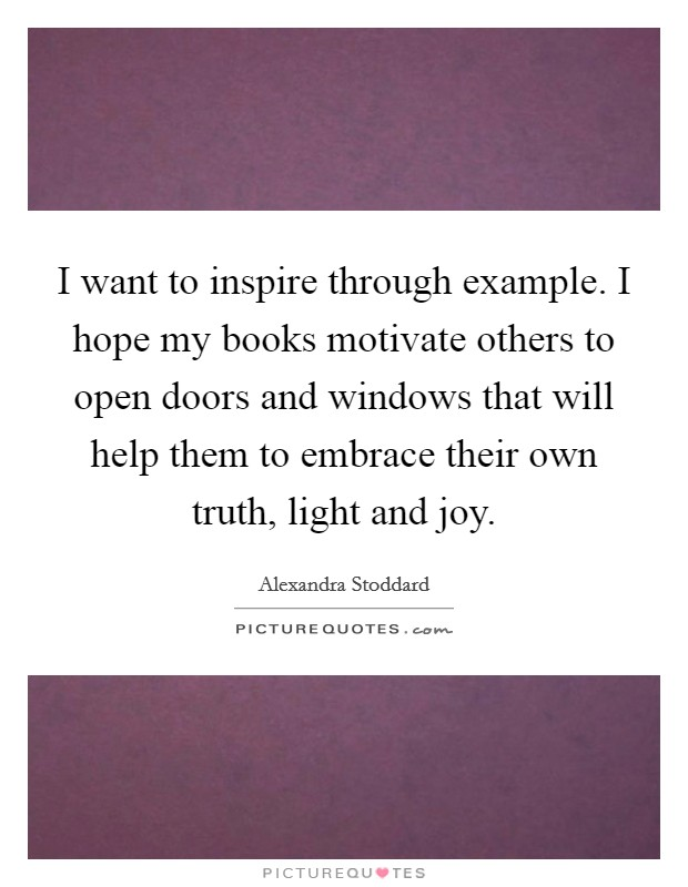 I want to inspire through example. I hope my books motivate others to open doors and windows that will help them to embrace their own truth, light and joy Picture Quote #1